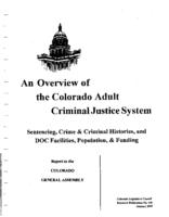 An overview of the Colorado adult criminal justice system : sentencing, crime & criminal histories, DOC facilities, population, & funding : report to the Colorado General Assembly